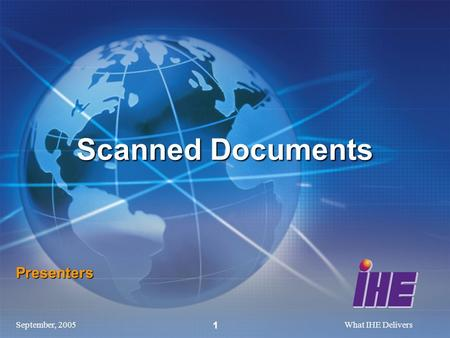 September, 2005What IHE Delivers 1 Presenters Scanned Documents.