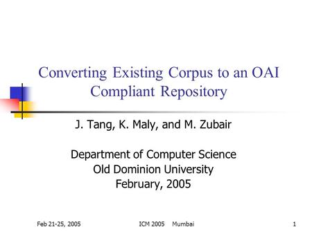 Feb 21-25, 2005ICM 2005 Mumbai1 Converting Existing Corpus to an OAI Compliant Repository J. Tang, K. Maly, and M. Zubair Department of Computer Science.
