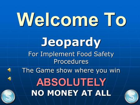 Welcome To Jeopardy For Implement Food Safety Procedures The Game show where you win NO MONEY AT ALL ABSOLUTELY.
