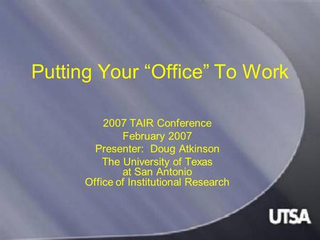"Putting Your ""Office"" To Work 2007 TAIR Conference February 2007 Presenter: Doug Atkinson The University of Texas at San Antonio Office of Institutional."