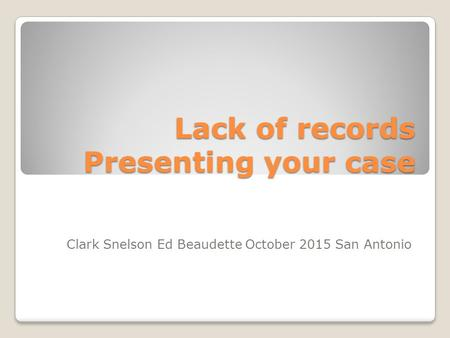 Lack of records Presenting your case Clark Snelson Ed Beaudette October 2015 San Antonio.