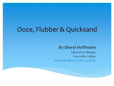 Ooze, Flubber & Quicksand By Sheryl Hoffmann Laboratory Manger Concordia College