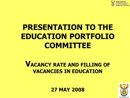 1 PRESENTATION TO THE EDUCATION PORTFOLIO COMMITTEE V ACANCY RATE AND FILLING OF VACANCIES IN EDUCATION 27 MAY 2008.