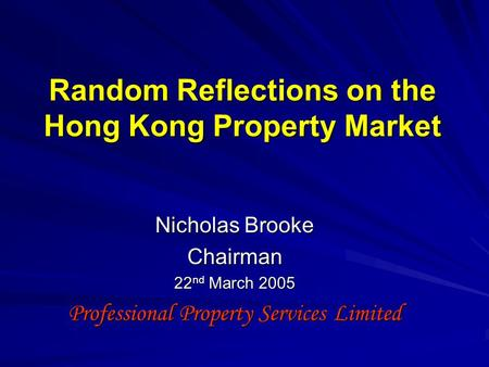 Random Reflections on the Hong Kong Property Market Nicholas Brooke Chairman 22 nd March 2005 Professional Property Services Limited.