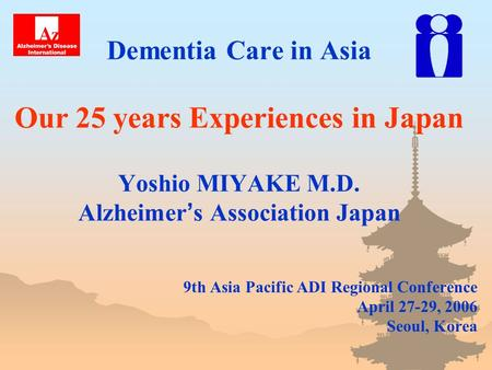 Dementia Care in Asia Our 25 years Experiences in Japan Yoshio MIYAKE M.D. Alzheimer ' s Association Japan 9th Asia Pacific ADI Regional Conference April.