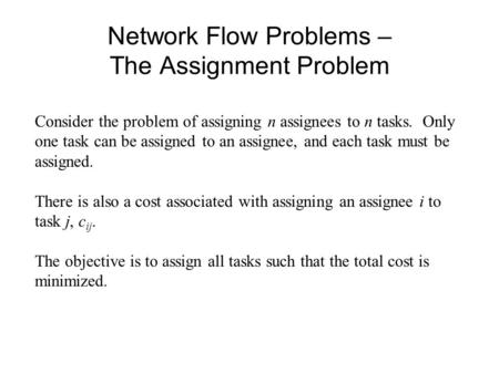 Network Flow Problems – The Assignment Problem Consider the problem of assigning n assignees to n tasks. Only one task can be assigned to an assignee,