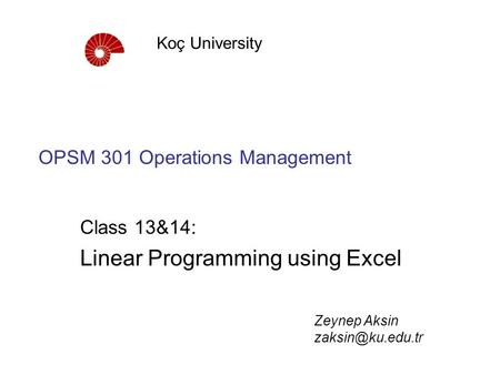 OPSM 301 Operations Management Class 13&14: Linear Programming using Excel Koç University Zeynep Aksin