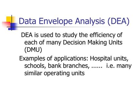 Data Envelope Analysis (DEA) DEA is used to study the efficiency of each of many Decision Making Units (DMU) Examples of applications: Hospital units,