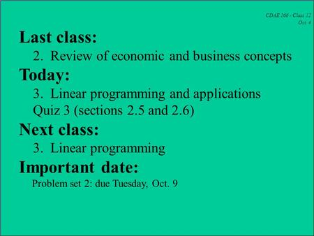 CDAE 266 - Class 12 Oct. 4 Last class: 2. Review of economic and business concepts Today: 3. Linear programming and applications Quiz 3 (sections 2.5 and.