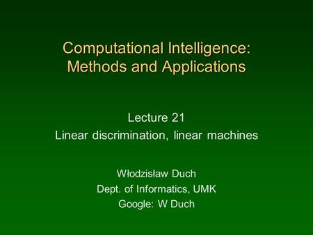 Computational Intelligence: Methods and Applications Lecture 21 Linear discrimination, linear machines Włodzisław Duch Dept. of Informatics, UMK Google: