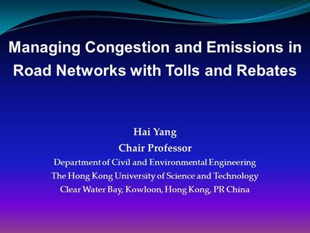 Managing Congestion and Emissions in Road Networks with Tolls and Rebates Hai Yang Chair Professor Department of Civil and Environmental Engineering The.