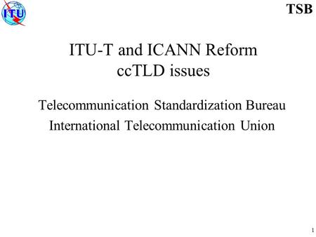 1 TSB ITU-T and ICANN Reform ccTLD issues Telecommunication Standardization Bureau International Telecommunication Union.