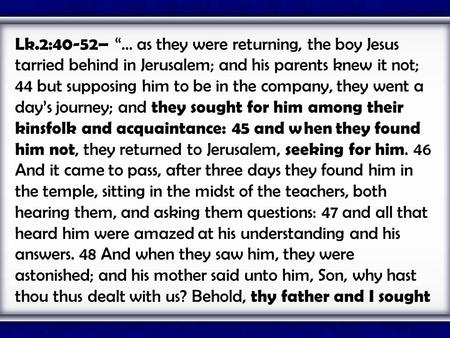 "Lk.2:40-52– ""... as they were returning, the boy Jesus tarried behind in Jerusalem; and his parents knew it not; 44 but supposing him to be in the company,"