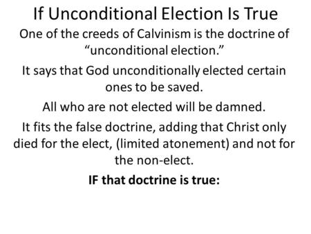 "If Unconditional Election Is True One of the creeds of Calvinism is the doctrine of ""unconditional election."" It says that God unconditionally elected."