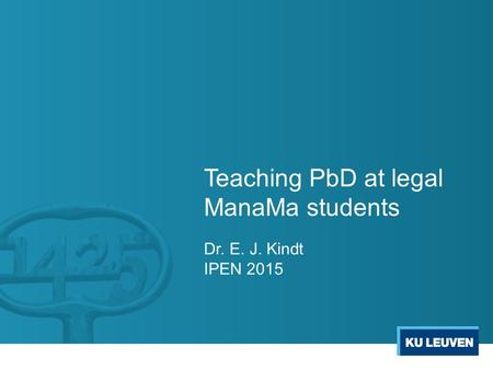 Teaching PbD at legal ManaMa students Dr. E. J. Kindt IPEN 2015.