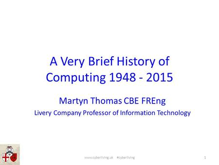 A Very Brief History of Computing 1948 - 2015 Martyn Thomas CBE FREng Livery Company Professor of Information Technology 1www.cyberliving.uk #cyberliving.