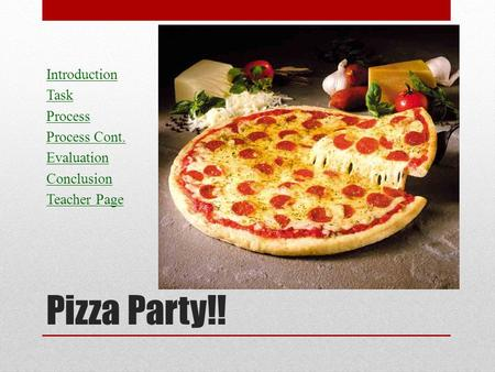 Pizza Party!! Pizza Party!!! Introduction Task Process Process Cont. Evaluation Conclusion Teacher Page.