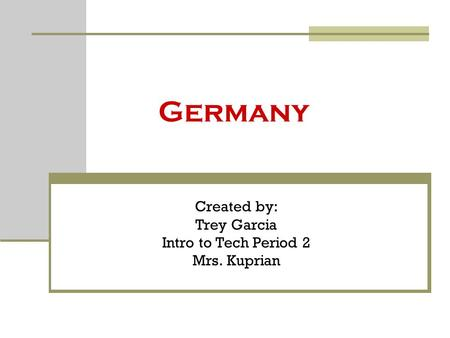 Germany Created by: Trey Garcia Intro to Tech Period 2 Mrs. Kuprian.