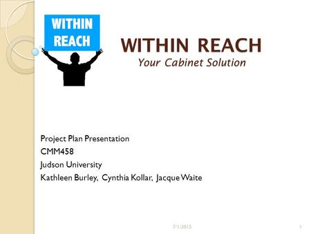 WITHIN REACH Your Cabinet Solution Project Plan Presentation CMM458 Judson University Kathleen Burley, Cynthia Kollar, Jacque Waite 7/1/20151.