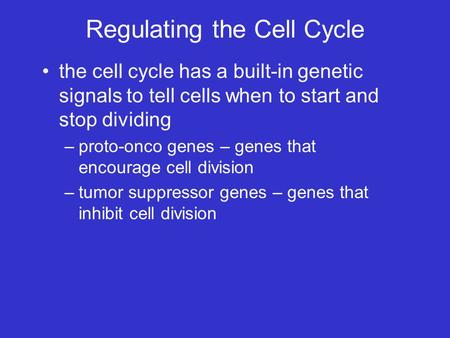 Regulating the Cell Cycle the cell cycle has a built-in genetic signals to tell cells when to start and stop dividing –proto-onco genes – genes that encourage.