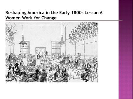 Reshaping America in the Early 1800s Lesson 6 Women Work for Change.