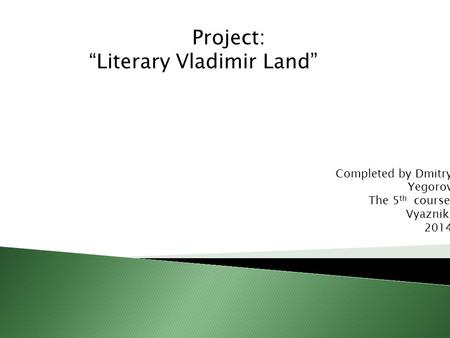 "Project: ""Literary Vladimir Land"" Completed by Dmitry Yegorov The 5 th course Vyazniki 2014."