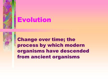 Evolution Change over time; the process by which modern organisms have descended from ancient organisms.