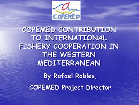 COPEMED CONTRIBUTION TO INTERNATIONAL FISHERY COOPERATION IN THE WESTERN MEDITERRANEAN By Rafael Robles, COPEMED Project Director COPEMED CONTRIBUTION.