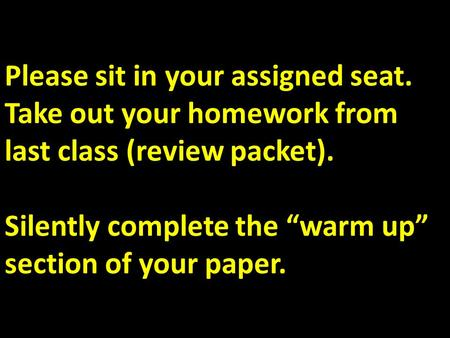 "Please sit in your assigned seat. Take out your homework from last class (review packet). Silently complete the ""warm up"" section of your paper."