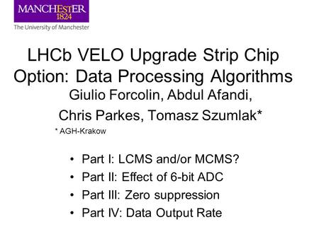 LHCb VELO Upgrade Strip Chip Option: Data Processing Algorithms Giulio Forcolin, Abdul Afandi, Chris Parkes, Tomasz Szumlak* * AGH-Krakow Part I: LCMS.