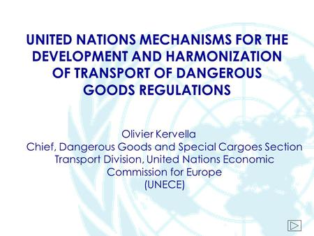 UNITED NATIONS MECHANISMS FOR THE DEVELOPMENT AND HARMONIZATION OF TRANSPORT OF DANGEROUS GOODS REGULATIONS Olivier Kervella Chief, Dangerous Goods and.