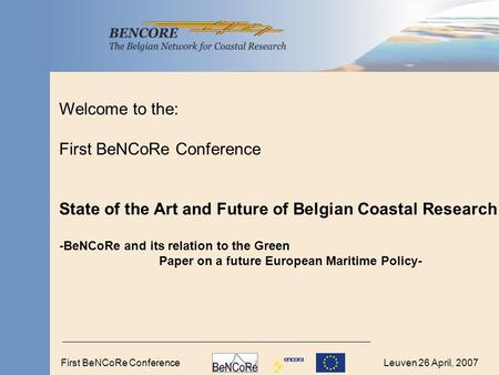 Leuven 26 April, 2007First BeNCoRe Conference Welcome to the: First BeNCoRe Conference State of the Art and Future of Belgian Coastal Research -BeNCoRe.