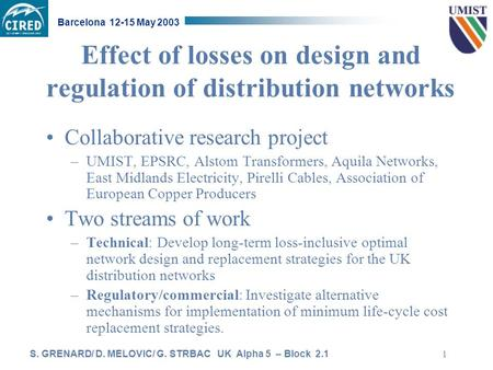 S. GRENARD/ D. MELOVIC/ G. STRBAC UK Alpha 5 – Block 2.1 Barcelona 12-15 May 2003 1 Effect of losses on design and regulation of distribution networks.