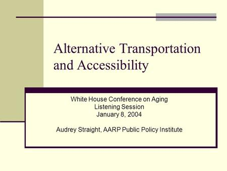Alternative Transportation and Accessibility White House Conference on Aging Listening Session January 8, 2004 Audrey Straight, AARP Public Policy Institute.