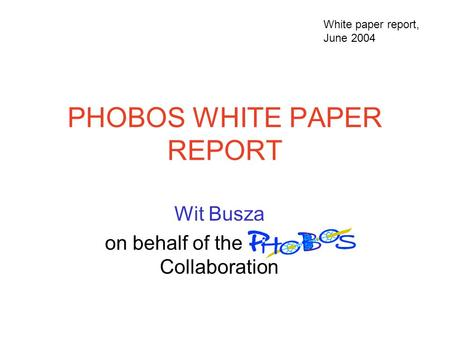 PHOBOS WHITE PAPER REPORT Wit Busza on behalf of the PHOBOS Collaboration White paper report, June 2004.