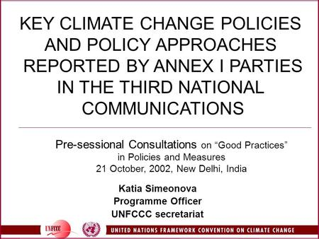 KEY CLIMATE CHANGE POLICIES AND POLICY APPROACHES REPORTED BY ANNEX I PARTIES IN THE THIRD NATIONAL COMMUNICATIONS Katia Simeonova Programme Officer UNFCCC.