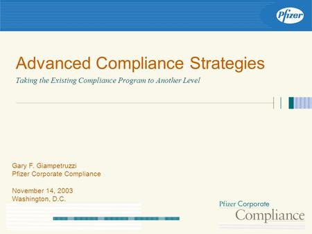 Advanced Compliance Strategies Taking the Existing Compliance Program to Another Level Gary F. Giampetruzzi Pfizer Corporate Compliance November 14, 2003.