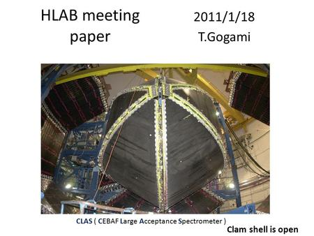 HLAB meeting paper 2011/1/18 T.Gogami CLAS ( CEBAF Large Acceptance Spectrometer ) Clam shell is open.
