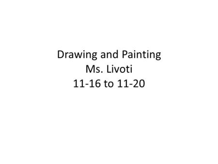 Drawing and Painting Ms. Livoti 11-16 to 11-20. Aim: How can you make a final foreshortened drawing? Do Now: Begin anatomy sketch Monday 11/16 HW: Choose.