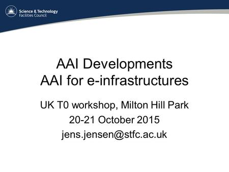 AAI Developments AAI for e-infrastructures UK T0 workshop, Milton Hill Park 20-21 October 2015