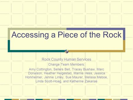 Accessing a Piece of the Rock Rock County Human Services Change Team Members: Amy Cottington, Sellers Bell, Tracey Bushaw, Marc Donalson, Heather Helgestad,