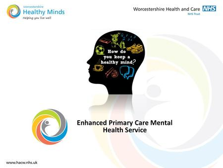 Enhanced Primary Care Mental Health Service. External Drivers MH identified as a priority in the strategic commissioning plans for the 3 Worcestershire.
