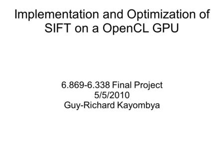 Implementation and Optimization of SIFT on a OpenCL GPU 6.869-6.338 Final Project 5/5/2010 Guy-Richard Kayombya.