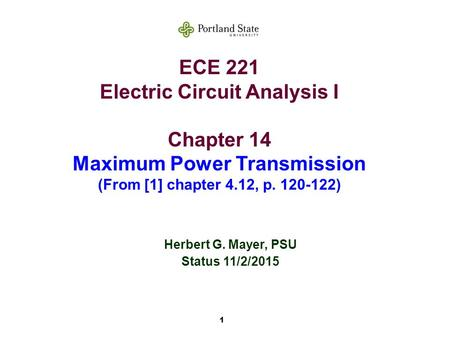1 ECE 221 Electric Circuit Analysis I Chapter 14 Maximum Power Transmission (From [1] chapter 4.12, p. 120-122) Herbert G. Mayer, PSU Status 11/2/2015.