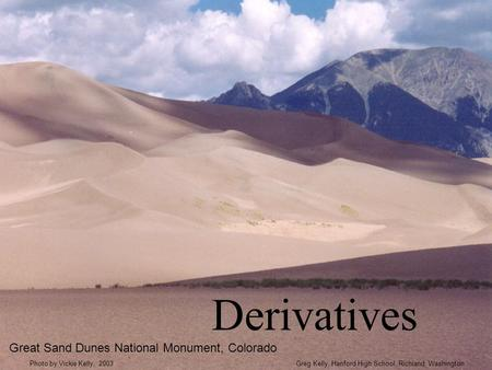 Derivatives Great Sand Dunes National Monument, Colorado Greg Kelly, Hanford High School, Richland, WashingtonPhoto by Vickie Kelly, 2003.