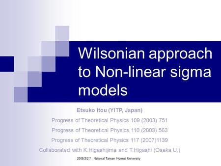 Wilsonian approach to Non-linear sigma models Etsuko Itou (YITP, Japan) Progress of Theoretical Physics 109 (2003) 751 Progress of Theoretical Physics.