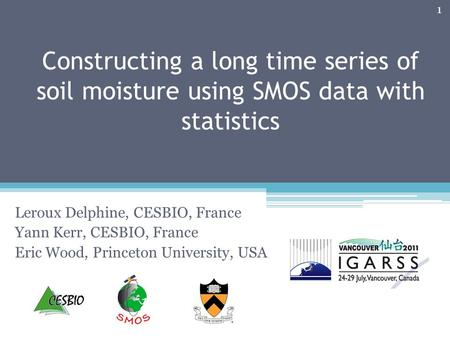 Constructing a long time series of soil moisture using SMOS data with statistics Leroux Delphine, CESBIO, France Yann Kerr, CESBIO, France Eric Wood, Princeton.