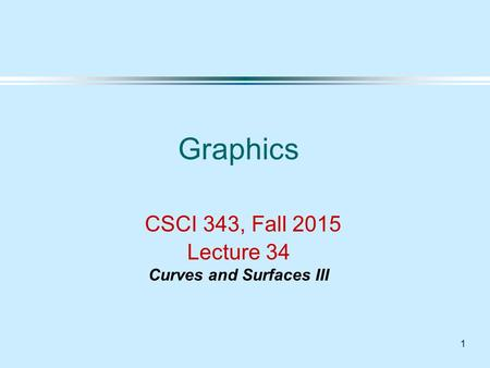 1 Graphics CSCI 343, Fall 2015 Lecture 34 Curves and Surfaces III.