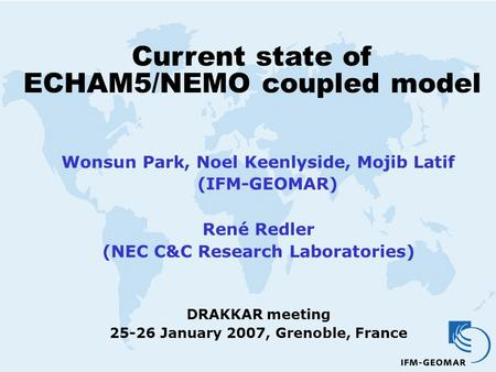 Current state <strong>of</strong> ECHAM5/NEMO coupled model Wonsun Park, Noel Keenlyside, Mojib Latif (IFM-GEOMAR) René Redler (NEC C&C Research Laboratories) DRAKKAR meeting.