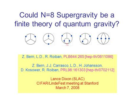 Could N=8 Supergravity be a finite theory of quantum gravity? Z. Bern, L.D., R. Roiban, PLB644:265 [hep-th/0611086] Z. Bern, J.J. Carrasco, L.D., H. Johansson,